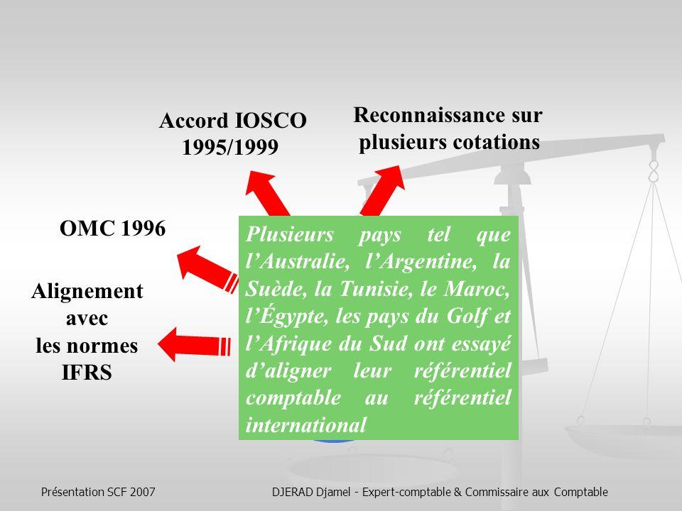 Présentation SCF 2007DJERAD Djamel - Expert-comptable & Commissaire aux Comptable Essor des normes IAS/ IFRS Reconnaissance sur plusieurs cotations Accord IOSCO 1995/1999 En 1995, lIASC a signé un accord avec lIOSCO, cet accord fait des normes internationales le langage unique reconnu par les cotations transfrontalières