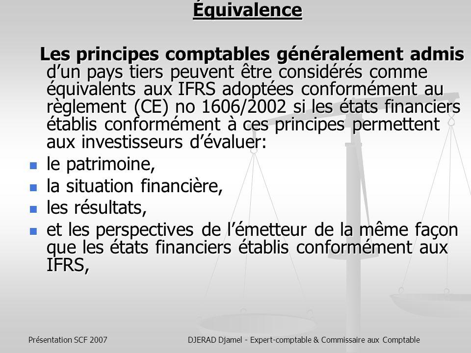 Présentation SCF 2007DJERAD Djamel - Expert-comptable & Commissaire aux Comptable Émetteurs de Valeurs Mobilières des pays hors UE Le Règlement n°1569/2007 du 21/12/2007 définit les conditions dans lesquelles les principes comptables généralement admis dun pays tiers peuvent être considérés comme Le Règlement n°1569/2007 du 21/12/2007 définit les conditions dans lesquelles les principes comptables généralement admis dun pays tiers peuvent être considérés comme équivalents aux normes internationales dinformation financière («IFRS») ; équivalents aux normes internationales dinformation financière («IFRS») ; et établit un mécanisme de détermination de léquivalence.