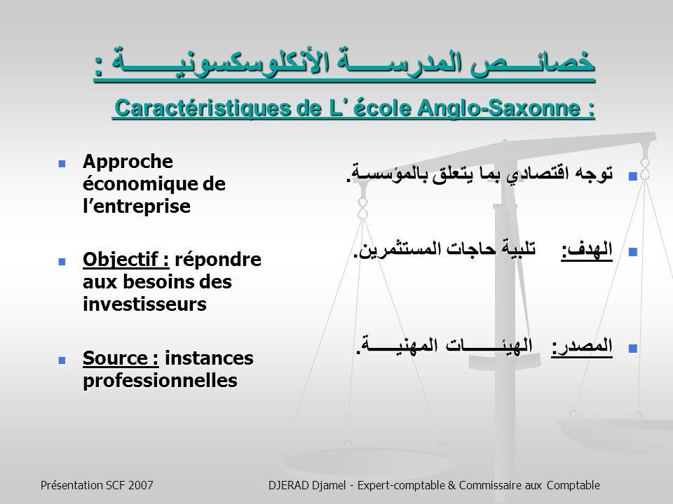Présentation SCF 2007DJERAD Djamel - Expert-comptable & Commissaire aux Comptable النظامان المحاسبيان الأساسيان وتأثيرهما على المرجعيات المحاسبية: Les Deux Écoles De Normalisation – Leur Traduction Dans Les Principaux Référentiels Comptables - المدرسة الفرنكوفونية : للبلدان ذات التقليــــــــــــد الضريبـــــي.