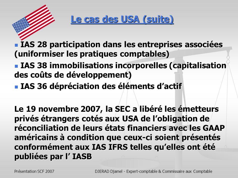 Présentation SCF 2007DJERAD Djamel - Expert-comptable & Commissaire aux Comptable Le cas des USA LIASB et le comité américain des normes comptable, FASB, ont conclu, au début de lannée 2006, un protocole daccord définissant une feuille de route de convergence entre les IFRS et les US GAAP Les normes concernées par le programme de convergence: IAS 27 périmètre de consolidation IAS 27 périmètre de consolidation IFRS 3 regroupement dentreprises IFRS 3 regroupement dentreprises