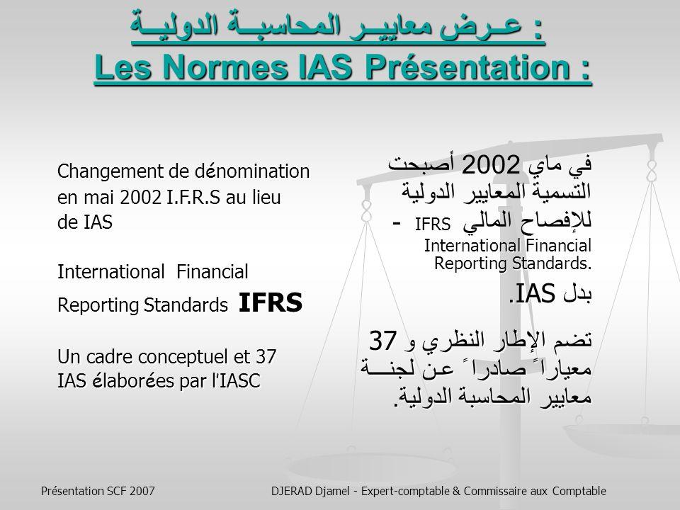 Présentation SCF 2007DJERAD Djamel - Expert-comptable & Commissaire aux Comptable Avec ce nouveau Système Comptable Financier, c est une nouvelle conception de la comptabilité et du métier de comptable qui va s imposer et que nous allons devoir intégrer dans lenseignement de la comptabilité.
