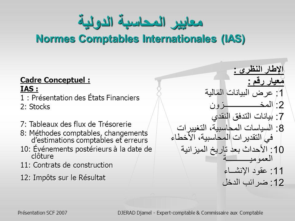 Présentation SCF 2007DJERAD Djamel - Expert-comptable & Commissaire aux Comptable عــرض معاييــر المحاسبــة الدوليــة : Les Normes IAS Présentation : في ماي IFRS - International Financial Reporting Standards.