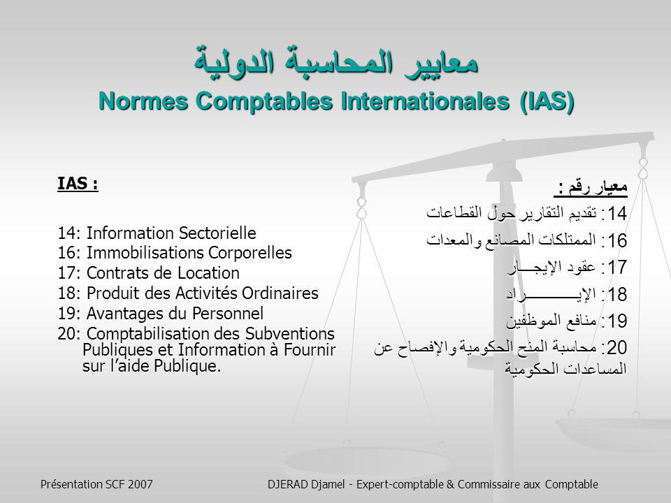 Présentation SCF 2007DJERAD Djamel - Expert-comptable & Commissaire aux Comptable معايير المحاسبة الدولية Normes Comptables Internationales (IAS) الإطار النظري : معيار رقم : 1: عرض البيانات المالية 2: المخـــــــــــــــــزون 7: بيانات التدفق النقدي 8: السياسات المحاسبية، التغييرات في التقديرات المحاسبية، الأخطاء 10: الأحداث بعد تاريخ الميزانية العموميـــــــــــة 11: عقود الإنشــاء 12: ضرائب الدخل Cadre Conceptuel : IAS : 1 : Présentation des États Financiers 2: Stocks 7: Tableaux des flux de Trésorerie 8: Méthodes comptables, changements destimations comptables et erreurs 10: Événements postérieurs à la date de clôture 11: Contrats de construction 12: Impôts sur le Résultat
