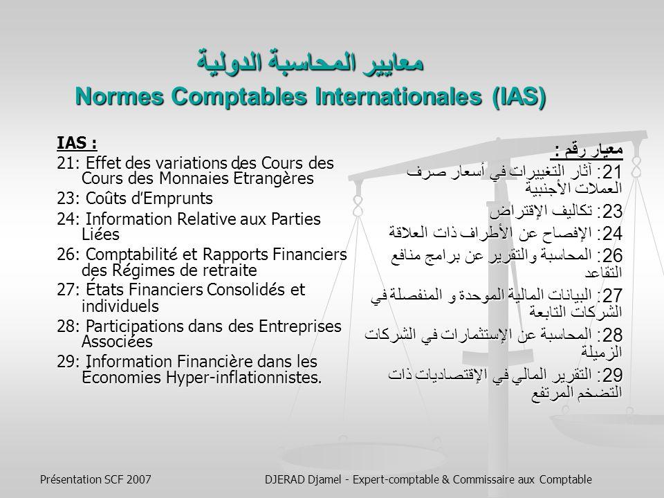 Présentation SCF 2007DJERAD Djamel - Expert-comptable & Commissaire aux Comptable معايير المحاسبة الدولية Normes Comptables Internationales (IAS) معيار رقم : 14: تقديم التقارير حول القطاعات 16: الممتلكات المصانع والمعدات 17: عقود الإيجـــار 18: الإيـــــــــــــراد 19: منافع الموظفين 20: محاسبة المنح الحكومية والإفصاح عن المساعدات الحكومية IAS : 14: Information Sectorielle 16: Immobilisations Corporelles 17: Contrats de Location 18: Produit des Activités Ordinaires 19: Avantages du Personnel 20: Comptabilisation des Subventions Publiques et Information à Fournir sur laide Publique.