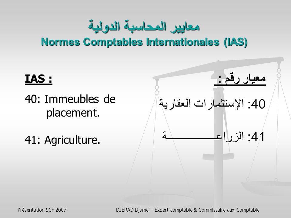 Présentation SCF 2007DJERAD Djamel - Expert-comptable & Commissaire aux Comptable معايير المحاسبة الدولية Normes Comptables Internationales (IAS) معيار رقم : 31: الحصص في المشاريع المشتركة 32: الأدوات الماليــــــــة : العرض 33: حصة الأسهم من الأرباح 34: المعلومات المالية المرحلية 36: انخفاض قيمة الأصول 37: المخصصات، الإلتزامات والأصول المحتملة 38: الأصول غير الملموسة 39: الأدوات المالية : الإعتراف والقياس IAS : 31: Participations dans des Coentreprises 32: Instruments Financiers : Présentation 33: Résultat par Action 34: Information Financière Intermédiaire 36: Dépréciation dActifs 37: Provisions, Passifs Éventuels et Actifs Éventuels.