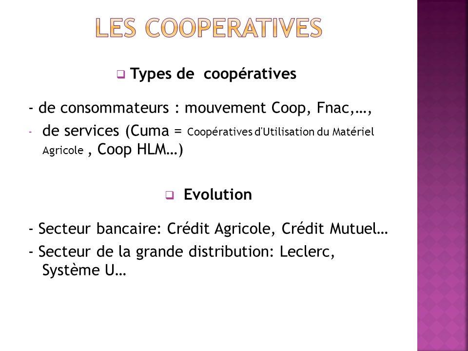Types de coopératives - de consommateurs : mouvement Coop, Fnac,…, - de services (Cuma = Coopératives d'Utilisation du Matériel Agricole, Coop HLM…) E