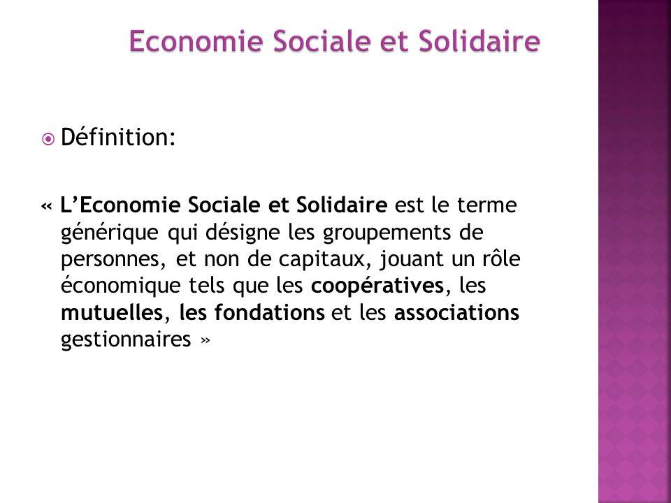 Définition: « LEconomie Sociale et Solidaire est le terme générique qui désigne les groupements de personnes, et non de capitaux, jouant un rôle écono