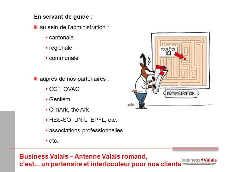 Business Valais – Antenne Valais romand, cest... un partenaire et interlocuteur pour nos clients En servant de guide : au sein de ladministration : ca