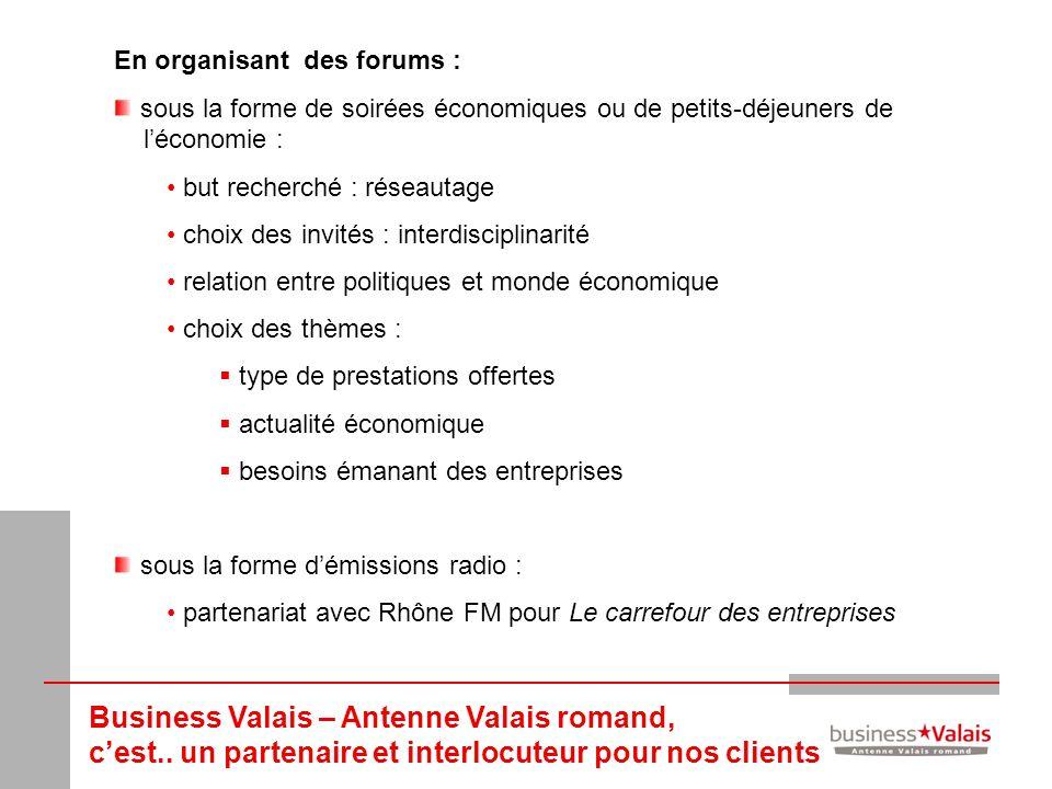 Business Valais – Antenne Valais romand, cest.. un partenaire et interlocuteur pour nos clients En organisant des forums : sous la forme de soirées éc