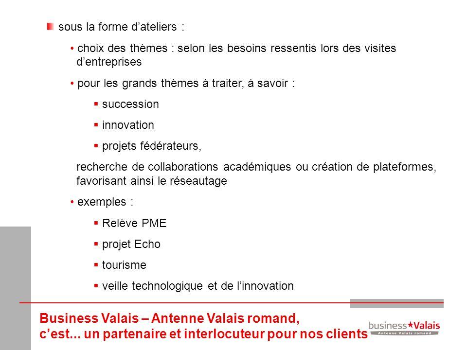 Business Valais – Antenne Valais romand, cest... un partenaire et interlocuteur pour nos clients sous la forme dateliers : choix des thèmes : selon le