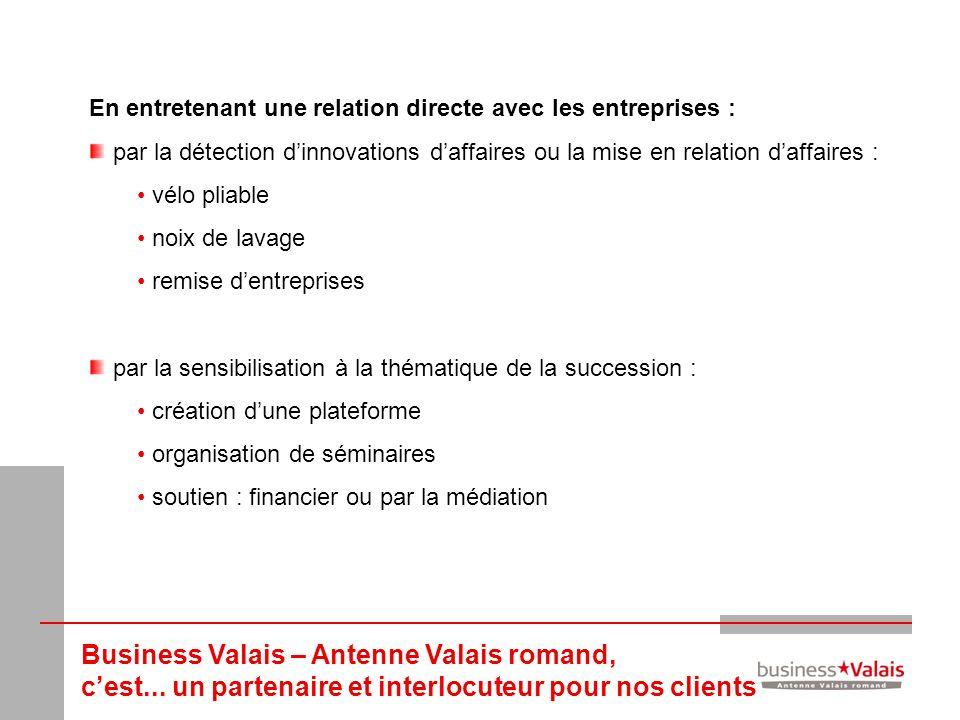Business Valais – Antenne Valais romand, cest... un partenaire et interlocuteur pour nos clients En entretenant une relation directe avec les entrepri