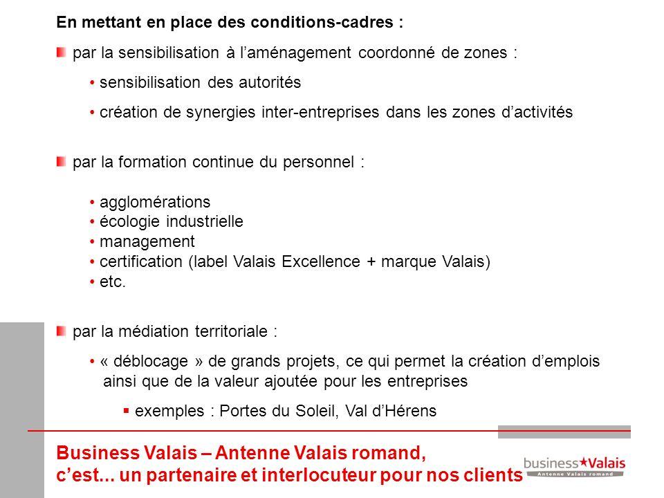 Business Valais – Antenne Valais romand, cest... un partenaire et interlocuteur pour nos clients En mettant en place des conditions-cadres : par la se