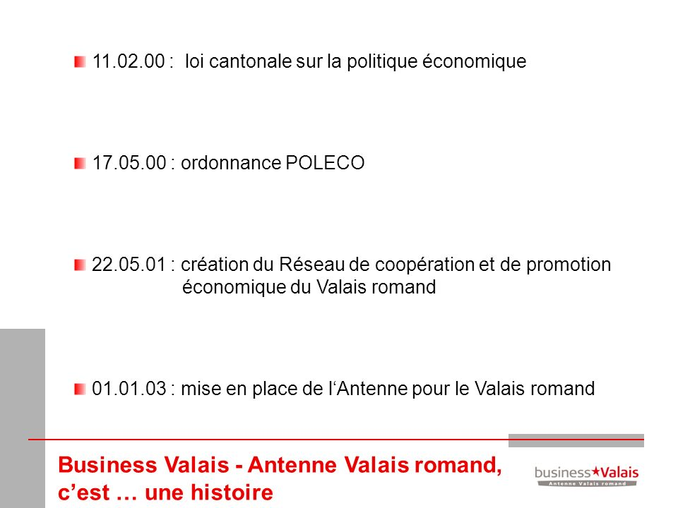 Business Valais - Antenne Valais romand, cest … une histoire 11.02.00 : loi cantonale sur la politique économique 17.05.00 : ordonnance POLECO 22.05.0