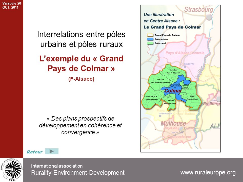 International association Rurality-Environment-Development www.ruraleurope.org Interrelations entre pôles urbains et pôles ruraux Lexemple du « Grand Pays de Colmar » (F-Alsace) « Des plans prospectifs de développement en cohérence et convergence » Retour Varsovie 20 OCT.