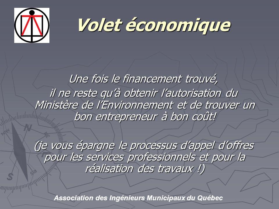 Association des Ingénieurs Municipaux du Québec Volet économique Volet économique Une fois le financement trouvé, il ne reste quà obtenir lautorisation du Ministère de lEnvironnement et de trouver un bon entrepreneur à bon coût.