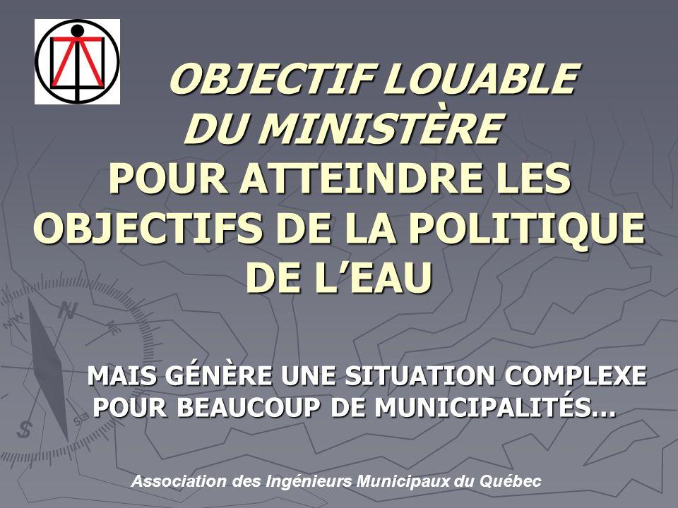 Association des Ingénieurs Municipaux du Québec OBJECTIF LOUABLE DU MINISTÈRE POUR ATTEINDRE LES OBJECTIFS DE LA POLITIQUE DE LEAU OBJECTIF LOUABLE DU MINISTÈRE POUR ATTEINDRE LES OBJECTIFS DE LA POLITIQUE DE LEAU MAIS GÉNÈRE UNE SITUATION COMPLEXE POUR BEAUCOUP DE MUNICIPALITÉS…