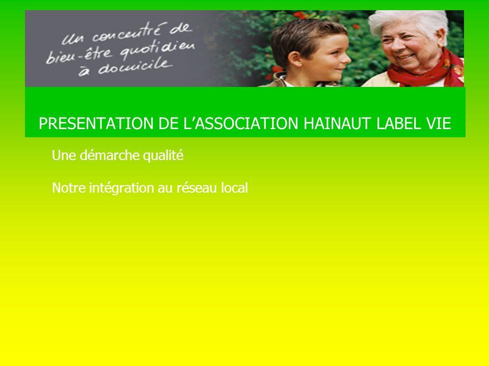 PRESENTATION DE L ASSOCIATION HAINAUT LABEL VIE Une démarche qualité Notre intégration au réseau local