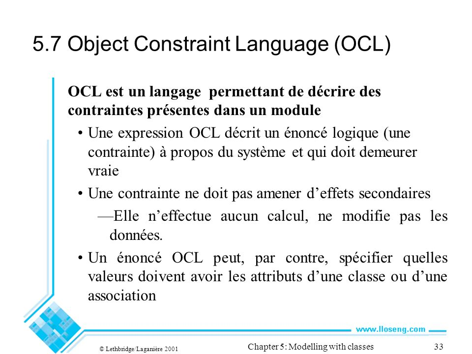 © Lethbridge/Laganière 2001 Chapter 5: Modelling with classes33 5.7 Object Constraint Language (OCL) OCL est un langage permettant de décrire des contraintes présentes dans un module Une expression OCL décrit un énoncé logique (une contrainte) à propos du système et qui doit demeurer vraie Une contrainte ne doit pas amener deffets secondaires Elle neffectue aucun calcul, ne modifie pas les données.