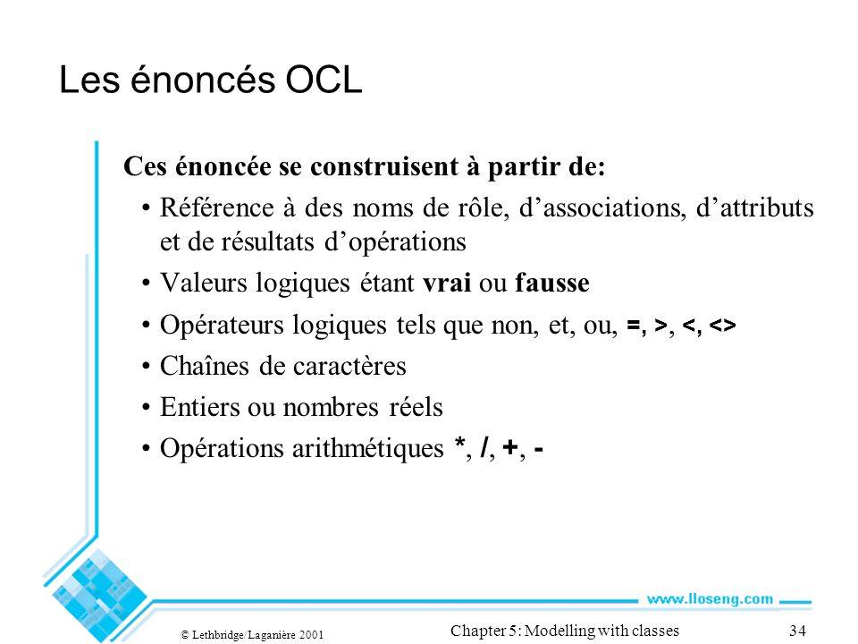 © Lethbridge/Laganière 2001 Chapter 5: Modelling with classes34 Les énoncés OCL Ces énoncée se construisent à partir de: Référence à des noms de rôle,