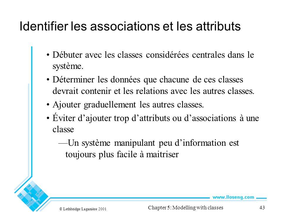 © Lethbridge/Laganière 2001 Chapter 5: Modelling with classes43 Identifier les associations et les attributs Débuter avec les classes considérées centrales dans le système.
