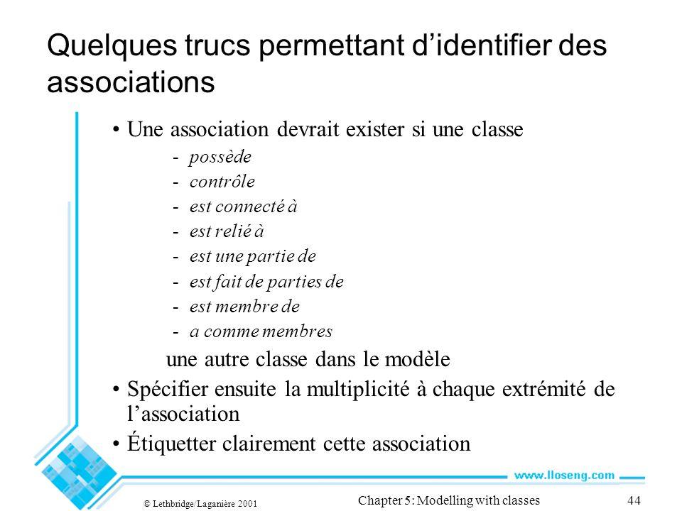 © Lethbridge/Laganière 2001 Chapter 5: Modelling with classes44 Quelques trucs permettant didentifier des associations Une association devrait exister