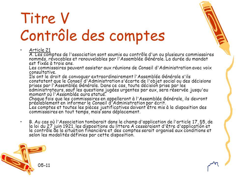 05-11 Titre V Contrôle des comptes Article 21 A. Les comptes de l'association sont soumis au contrôle d'un ou plusieurs commissaires nommés, révocable