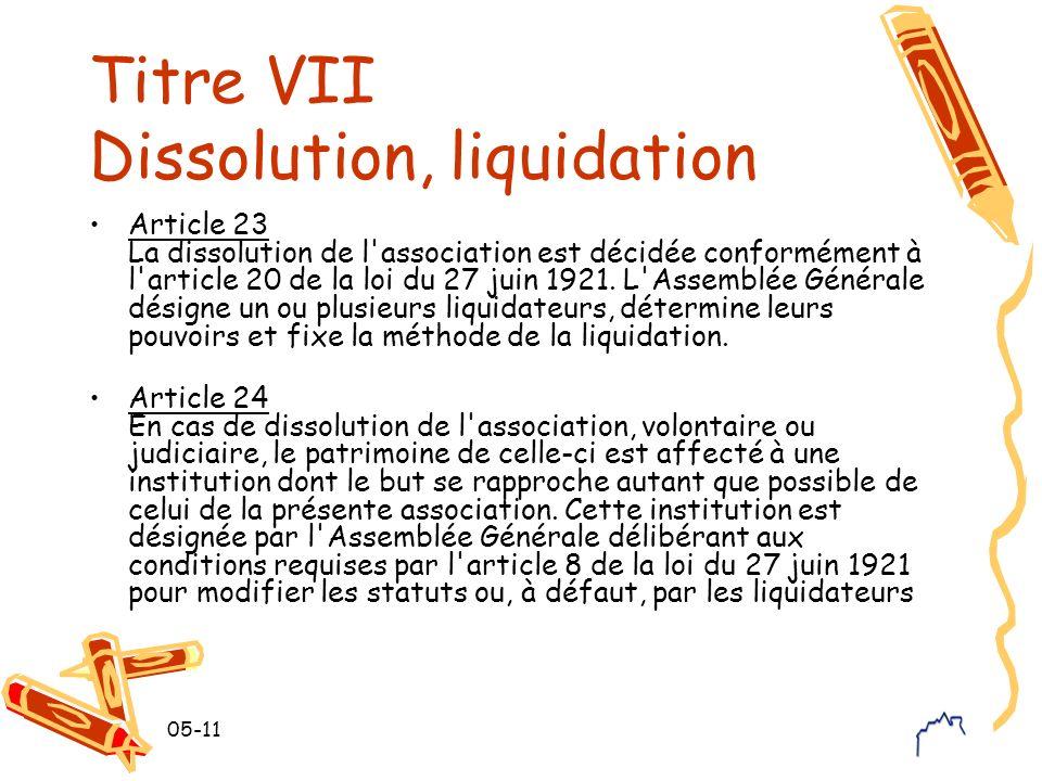 05-11 Titre VII Dissolution, liquidation Article 23 La dissolution de l'association est décidée conformément à l'article 20 de la loi du 27 juin 1921.