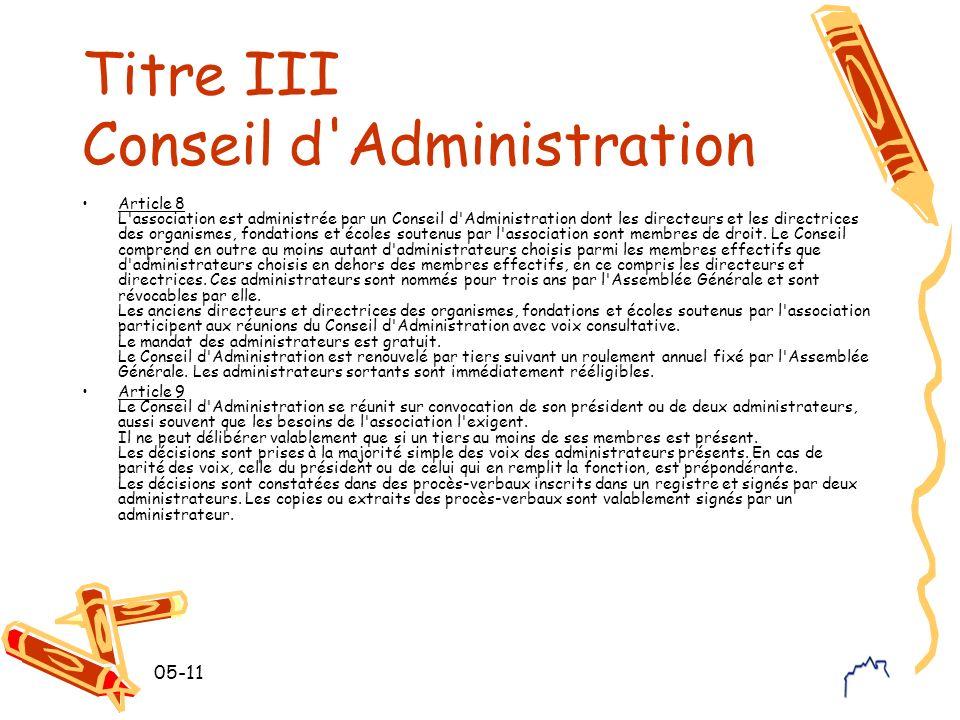 05-11 Titre III Conseil d Administration Article 8 L association est administrée par un Conseil d Administration dont les directeurs et les directrices des organismes, fondations et écoles soutenus par l association sont membres de droit.