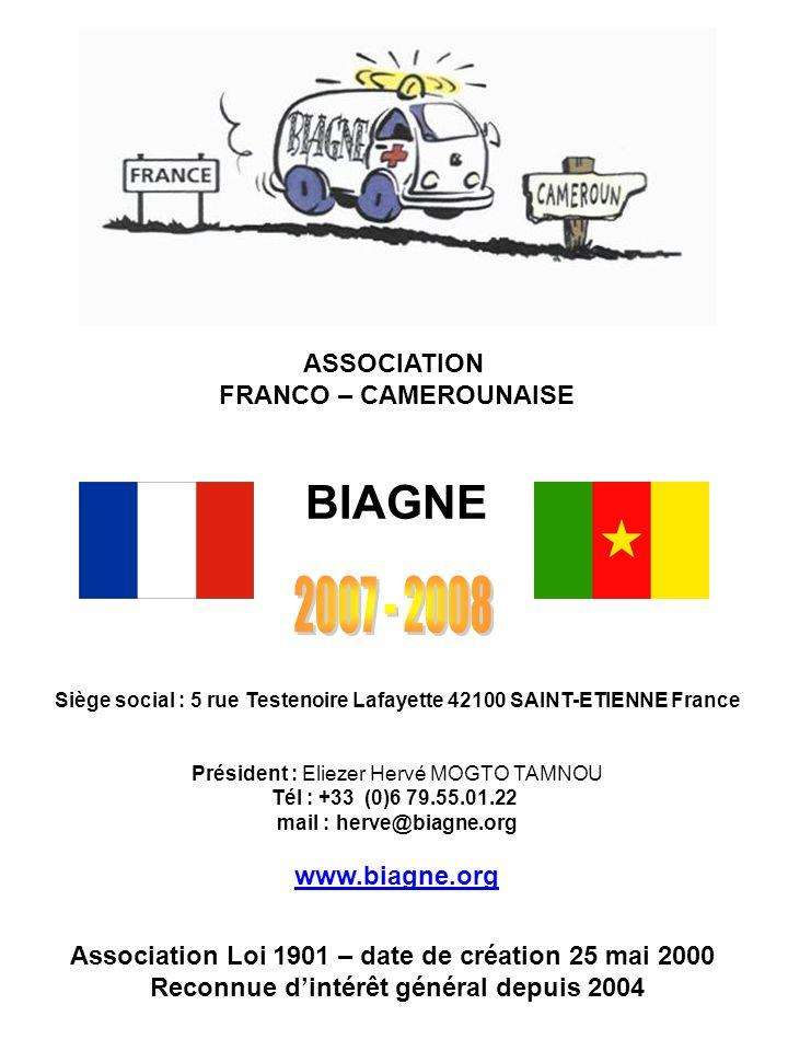 ASSOCIATION FRANCO – CAMEROUNAISE BIAGNE Siège social : 5 rue Testenoire Lafayette 42100 SAINT-ETIENNE France Président : Eliezer Hervé MOGTO TAMNOU T