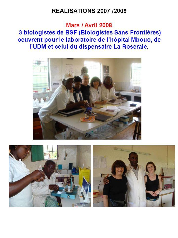REALISATIONS 2007 /2008 Mars / Avril 2008 3 biologistes de BSF (Biologistes Sans Frontières) oeuvrent pour le laboratoire de lhôpital Mbouo, de lUDM e