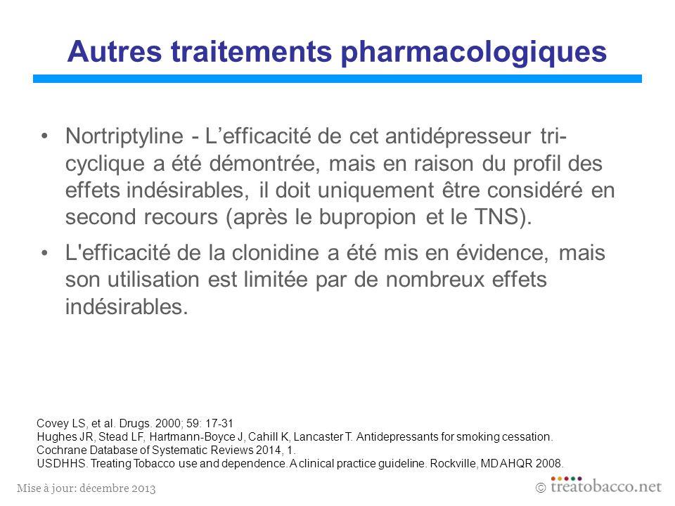 Mise à jour: décembre 2013 Autres traitements pharmacologiques Nortriptyline - Lefficacité de cet antidépresseur tri- cyclique a été démontrée, mais en raison du profil des effets indésirables, il doit uniquement être considéré en second recours (après le bupropion et le TNS).