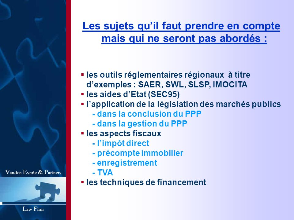 Les sujets quil faut prendre en compte mais qui ne seront pas abordés : les outils réglementaires régionaux à titre dexemples : SAER, SWL, SLSP, IMOCITA les aides dEtat (SEC95) lapplication de la législation des marchés publics - dans la conclusion du PPP - dans la gestion du PPP les aspects fiscaux - limpôt direct - précompte immobilier - enregistrement - TVA les techniques de financement V anden E ynde & P artners L aw F irm