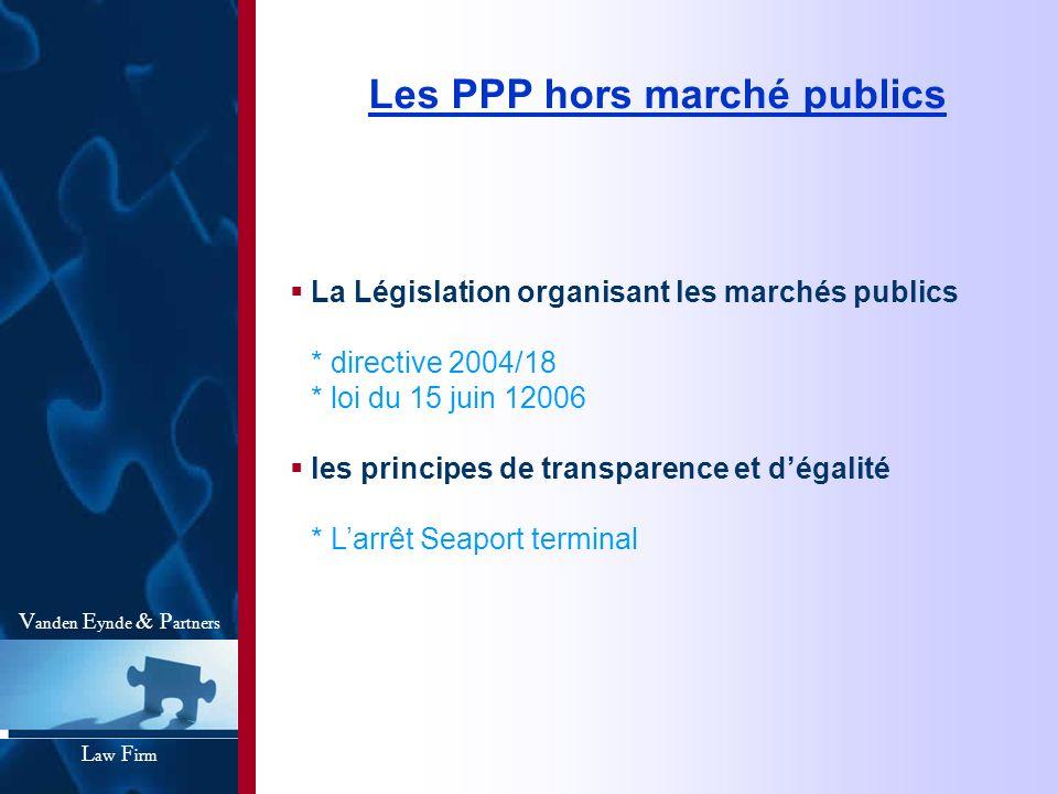 Les PPP hors marché publics La Législation organisant les marchés publics * directive 2004/18 * loi du 15 juin 12006 les principes de transparence et
