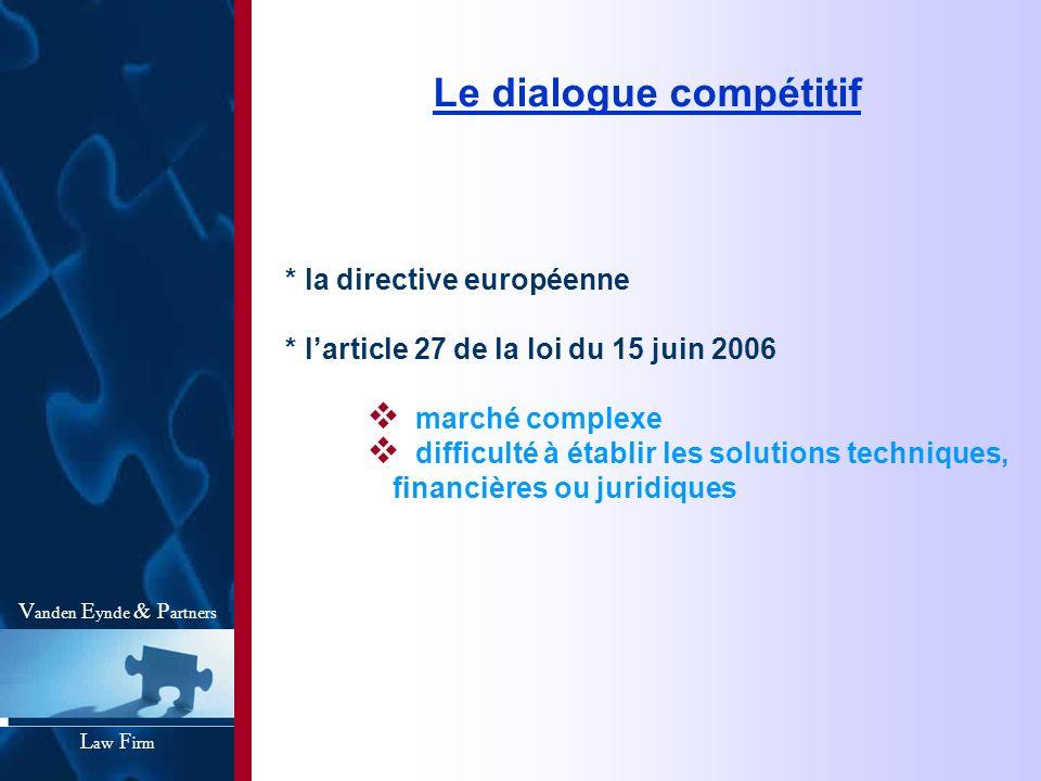 Le dialogue compétitif * la directive européenne * larticle 27 de la loi du 15 juin 2006 marché complexe difficulté à établir les solutions techniques, financières ou juridiques V anden E ynde & P artners L aw F irm