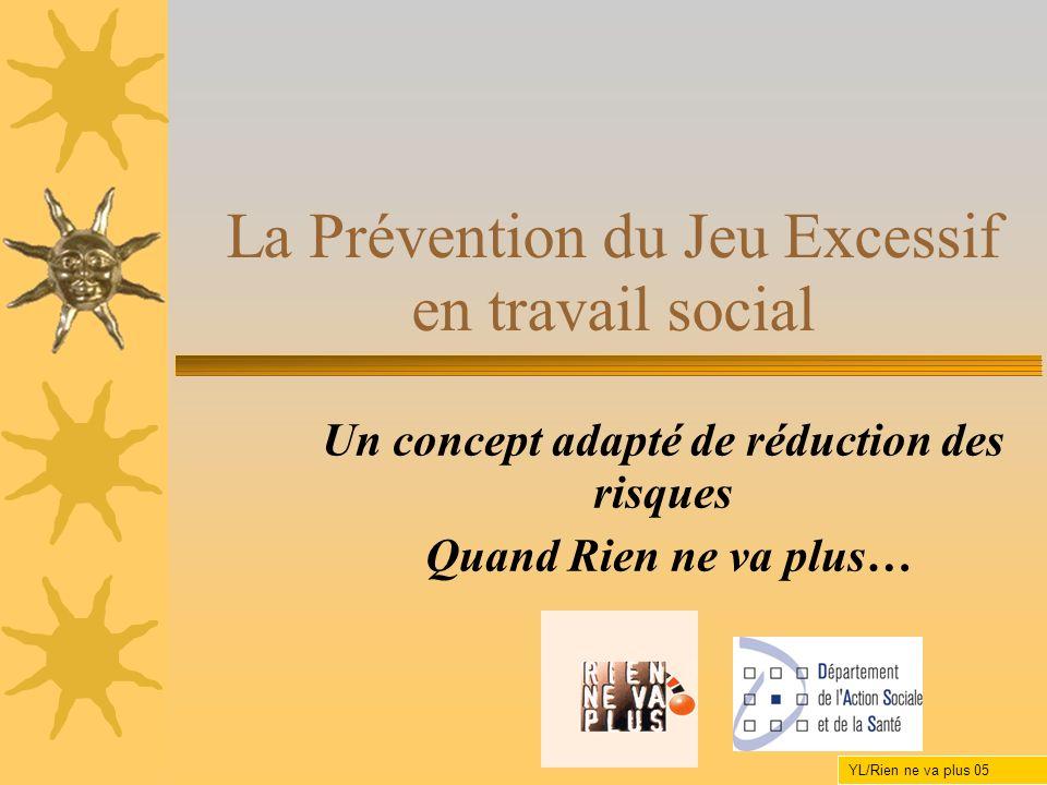 La Prévention du Jeu Excessif en travail social Un concept adapté de réduction des risques Quand Rien ne va plus… YL/Rien ne va plus 05
