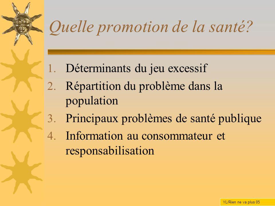 Quelle promotion de la santé? 1. Déterminants du jeu excessif 2. Répartition du problème dans la population 3. Principaux problèmes de santé publique