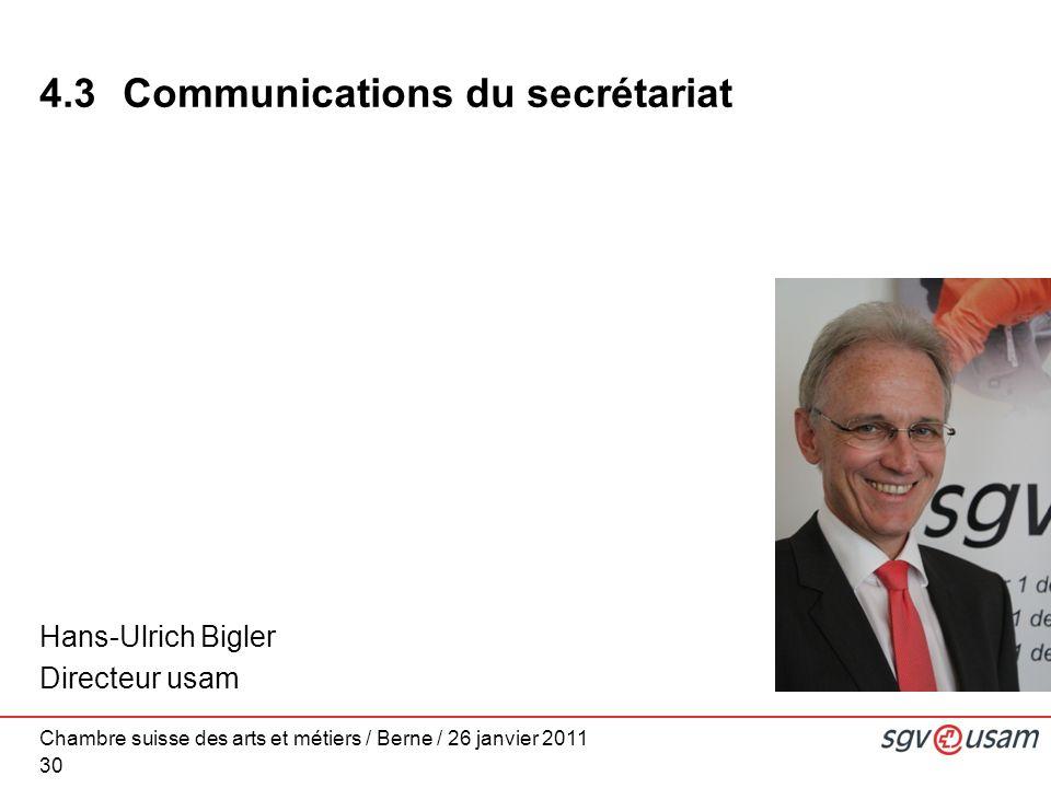 Chambre suisse des arts et métiers / Berne / 26 janvier 2011 30 Hans-Ulrich Bigler Directeur usam 4.3 Communications du secrétariat