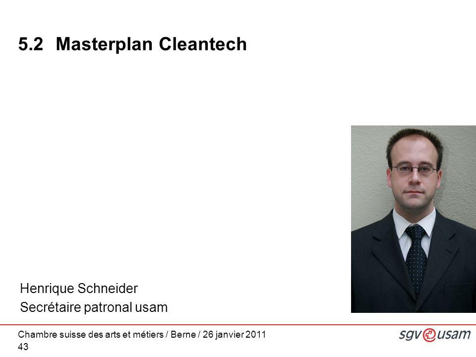 Chambre suisse des arts et métiers / Berne / 26 janvier 2011 43 5.2Masterplan Cleantech Henrique Schneider Secrétaire patronal usam