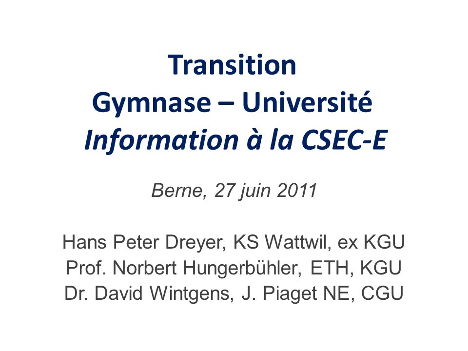 Transition Gymnase – Université Information à la CSEC-E Berne, 27 juin 2011 Hans Peter Dreyer, KS Wattwil, ex KGU Prof.