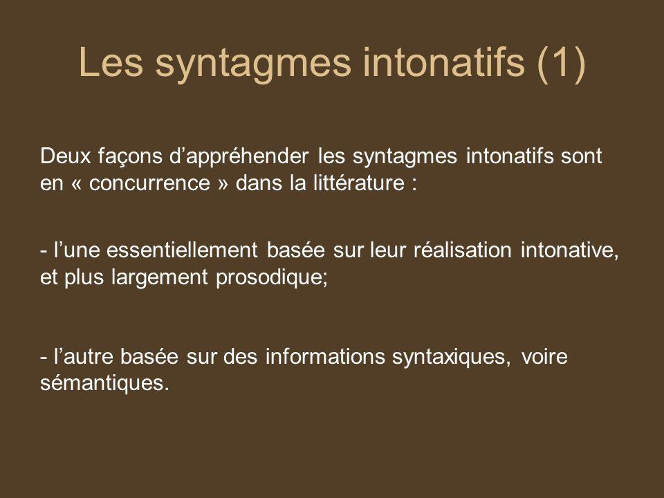 Les syntagmes intonatifs (1) Deux façons dappréhender les syntagmes intonatifs sont en « concurrence » dans la littérature : - lune essentiellement basée sur leur réalisation intonative, et plus largement prosodique; - lautre basée sur des informations syntaxiques, voire sémantiques.