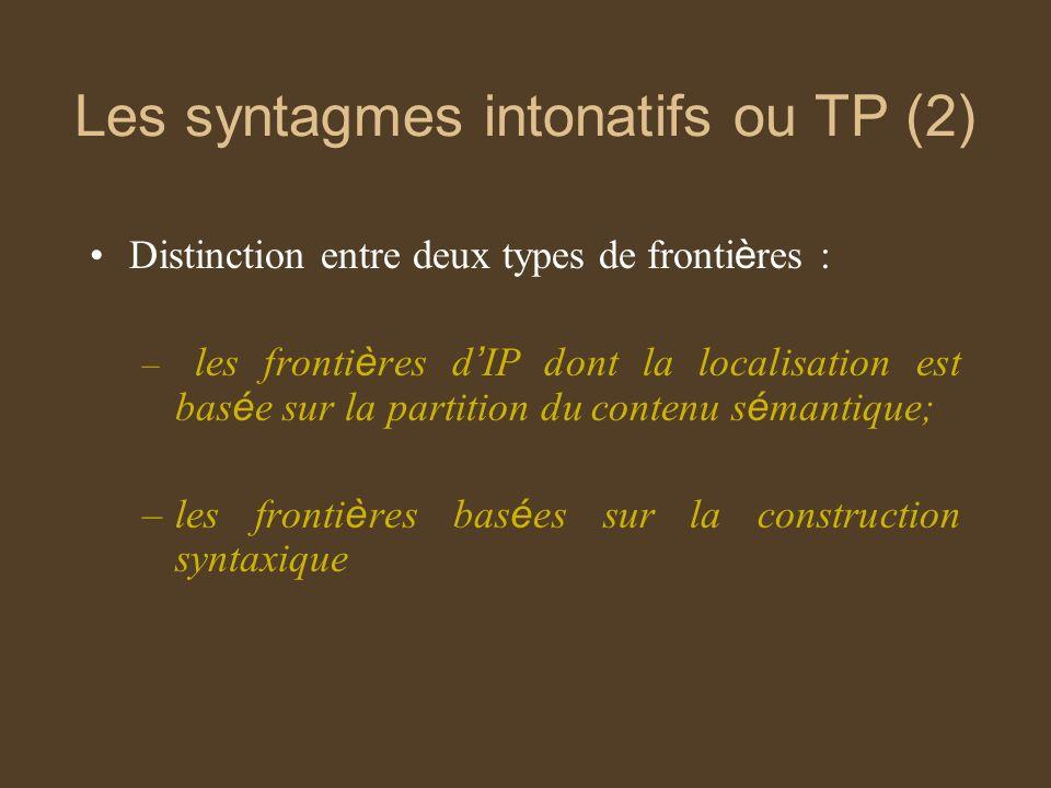 Les syntagmes intonatifs ou TP (2) Distinction entre deux types de fronti è res : – les fronti è res d IP dont la localisation est bas é e sur la partition du contenu s é mantique; –les fronti è res bas é es sur la construction syntaxique