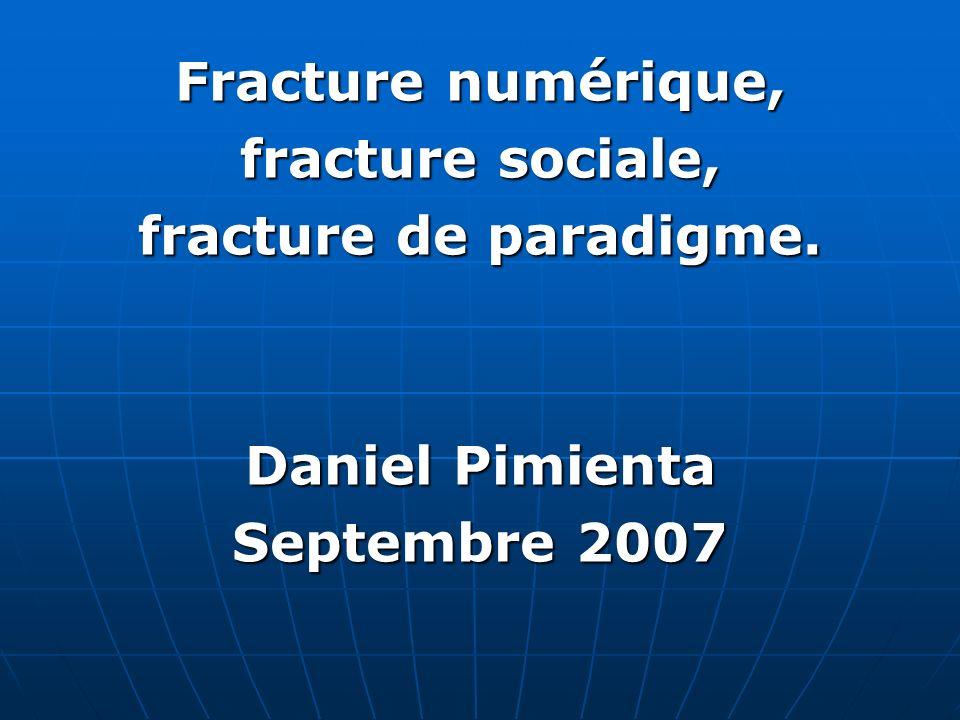 Fracture numérique, fracture sociale, fracture de paradigme. Daniel Pimienta Septembre 2007