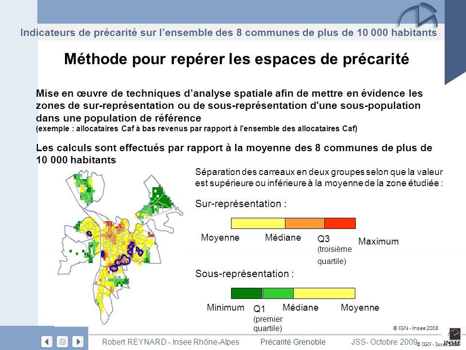 Page 12 Précarité GrenobleRobert REYNARD - Insee Rhône-AlpesJSS- Octobre 2009 ® IGN - Insee 2008 Méthode pour repérer les espaces de précarité Mise en œuvre de techniques danalyse spatiale afin de mettre en évidence les zones de sur-représentation ou de sous-représentation d une sous-population dans une population de référence (exemple : allocataires Caf à bas revenus par rapport à l ensemble des allocataires Caf) Les calculs sont effectués par rapport à la moyenne des 8 communes de plus de 10 000 habitants © IGN - Insee 2008 Maximum MinimumMédiane Q1 (premier quartile) Q3 (troisième quartile) Médiane Sur-représentation : Sous-représentation : Moyenne Séparation des carreaux en deux groupes selon que la valeur est supérieure ou inférieure à la moyenne de la zone étudiée : Indicateurs de précarité sur lensemble des 8 communes de plus de 10 000 habitants