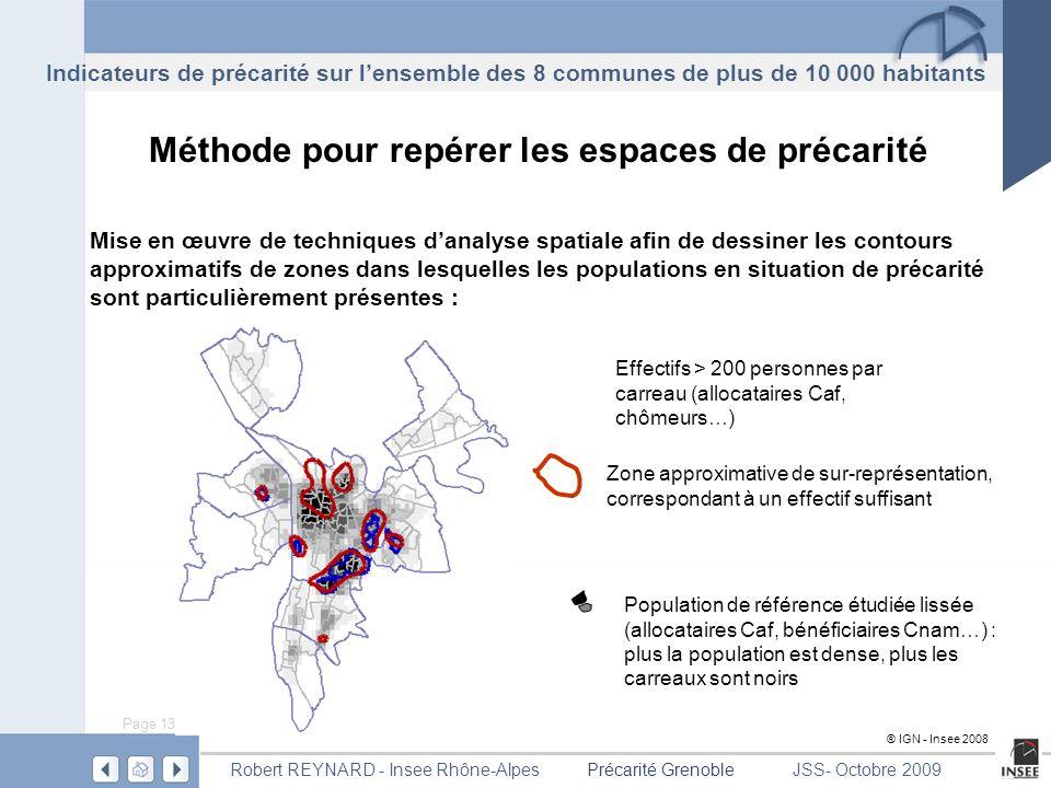 Page 13 Précarité GrenobleRobert REYNARD - Insee Rhône-AlpesJSS- Octobre 2009 Méthode pour repérer les espaces de précarité Mise en œuvre de techniques danalyse spatiale afin de dessiner les contours approximatifs de zones dans lesquelles les populations en situation de précarité sont particulièrement présentes : Effectifs > 200 personnes par carreau (allocataires Caf, chômeurs…) Zone approximative de sur-représentation, correspondant à un effectif suffisant Population de référence étudiée lissée (allocataires Caf, bénéficiaires Cnam…) : plus la population est dense, plus les carreaux sont noirs ® IGN - Insee 2008 Indicateurs de précarité sur lensemble des 8 communes de plus de 10 000 habitants