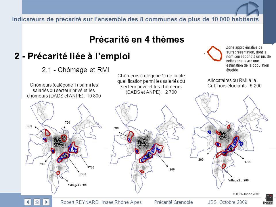 Page 18 Précarité GrenobleRobert REYNARD - Insee Rhône-AlpesJSS- Octobre 2009 Précarité en 4 thèmes 2 - Précarité liée à lemploi 2.1 - Chômage et RMI Allocataires du RMI à la Caf, hors étudiants : 6 200 1700 200 Village2 : 200 ® IGN - Insee 2008 Indicateurs de précarité sur lensemble des 8 communes de plus de 10 000 habitants Chômeurs (catégorie 1) parmi les salariés du secteur privé et les chômeurs (DADS et ANPE) : 10 800 300 1300 Village2 : 200 200 700 Chômeurs (catégorie 1) de faible qualification parmi les salariés du secteur privé et les chômeurs (DADS et ANPE) : 2 700 200 800