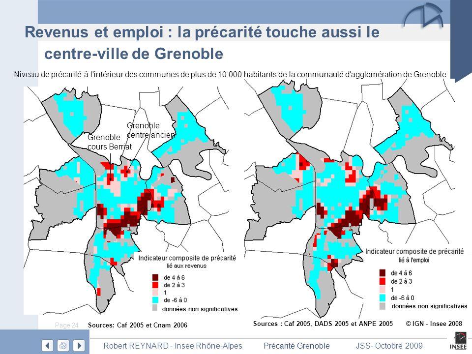 Page 24 Précarité GrenobleRobert REYNARD - Insee Rhône-AlpesJSS- Octobre 2009 Revenus et emploi : la précarité touche aussi le centre-ville de Grenoble Niveau de précarité à l intérieur des communes de plus de 10 000 habitants de la communauté d agglomération de Grenoble données non significatives Sources : Caf 2005, DADS 2005 et ANPE 2005 © IGN - Insee 2008 Sources: Caf 2005 et Cnam 2006 Grenoble centre ancien Grenoble cours Berriat