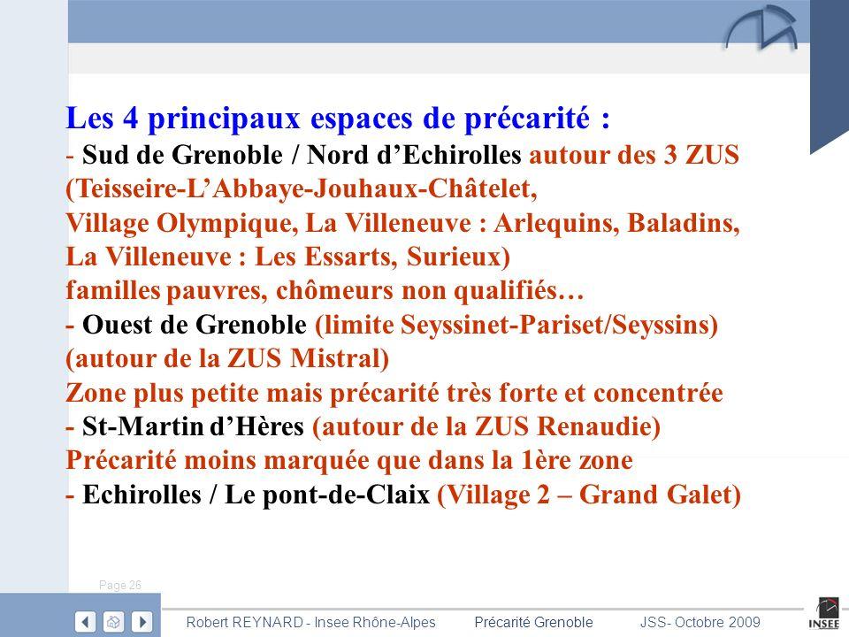 Page 26 Précarité GrenobleRobert REYNARD - Insee Rhône-AlpesJSS- Octobre 2009 Les 4 principaux espaces de précarité : - Sud de Grenoble / Nord dEchirolles autour des 3 ZUS (Teisseire-LAbbaye-Jouhaux-Châtelet, Village Olympique, La Villeneuve : Arlequins, Baladins, La Villeneuve : Les Essarts, Surieux) familles pauvres, chômeurs non qualifiés… - Ouest de Grenoble (limite Seyssinet-Pariset/Seyssins) (autour de la ZUS Mistral) Zone plus petite mais précarité très forte et concentrée - St-Martin dHères (autour de la ZUS Renaudie) Précarité moins marquée que dans la 1ère zone - Echirolles / Le pont-de-Claix (Village 2 – Grand Galet)