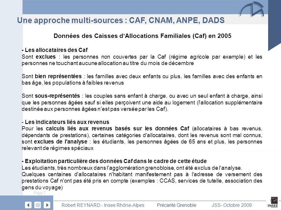Page 8 Précarité GrenobleRobert REYNARD - Insee Rhône-AlpesJSS- Octobre 2009 - Données de la Caisse Nationale dAssurance Maladie (Cnam) en 2006 Sont exclues des données : - Les mutuelles (notamment les mutuelles étudiantes, ce qui provoque une nette sous- représentation de la tranche d âge 18-25 ans) - La fonction publique dÉtat et les régimes spéciaux Les assurés sociaux de la Cnam représentent environ 80 % de la population totale.