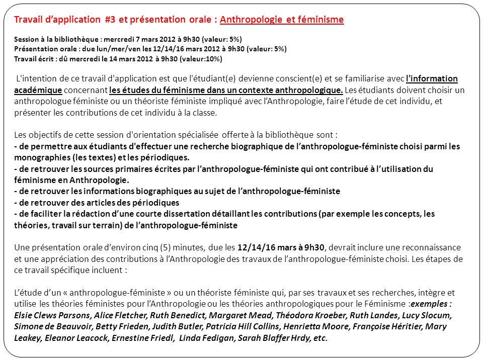 Travail dapplication #3 et présentation orale : Anthropologie et féminisme Session à la bibliothèque : mercredi 7 mars 2012 à 9h30 (valeur: 5%) Présentation orale : due lun/mer/ven les 12/14/16 mars 2012 à 9h30 (valeur: 5%) Travail écrit : dû mercredi le 14 mars 2012 à 9h30 (valeur:10%) L intention de ce travail d application est que l étudiant(e) devienne conscient(e) et se familiarise avec l information académique concernant les études du féminisme dans un contexte anthropologique.