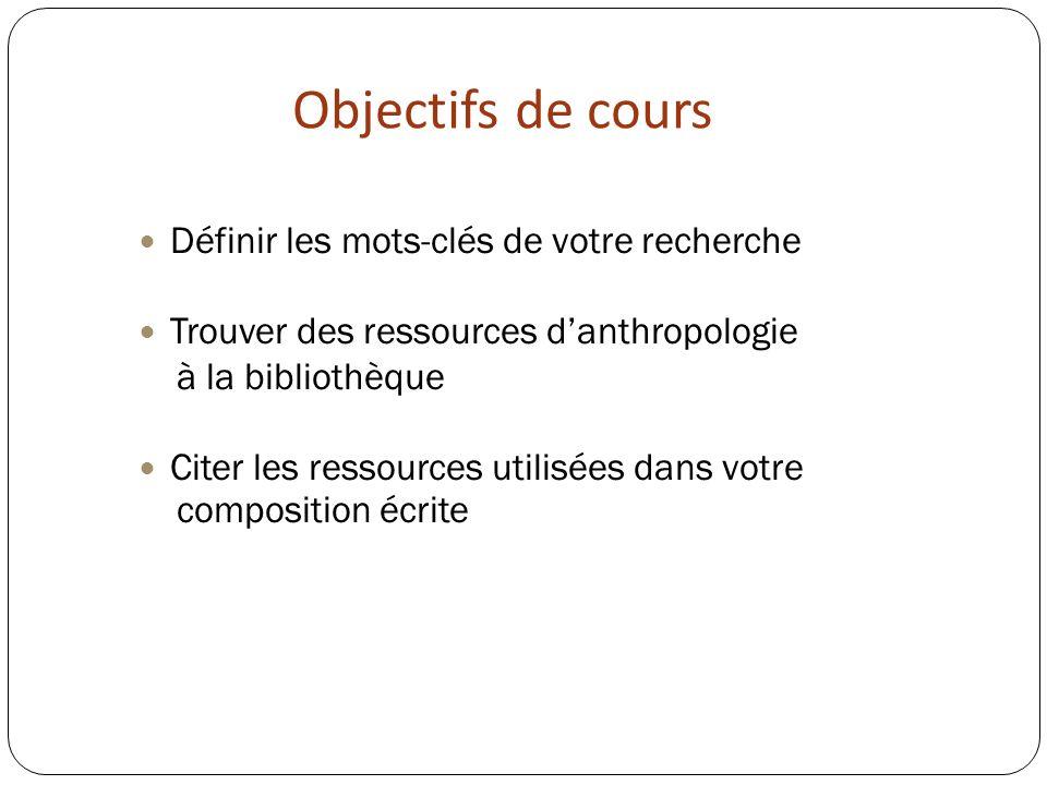 Objectifs de cours Définir les mots-clés de votre recherche Trouver des ressources danthropologie à la bibliothèque Citer les ressources utilisées dans votre composition écrite